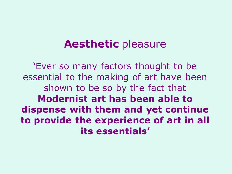 Aesthetic pleasure Ever so many factors thought to be essential to the making of art have been shown to be so by the fact that Modernist art has been