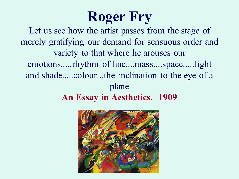 Roger Fry Let us see how the artist passes from the stage of merely gratifying our demand for sensuous order and variety to that where he arouses our