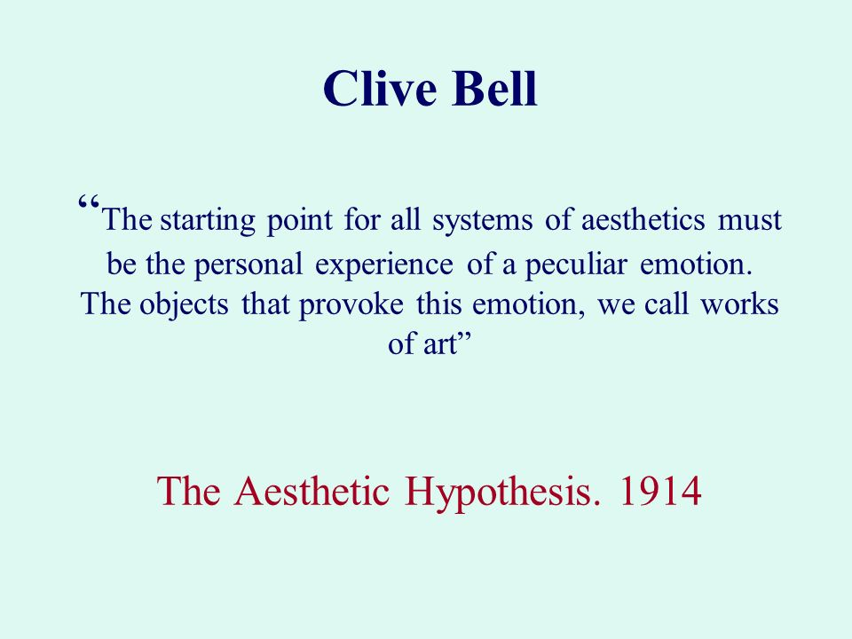 Clive Bell The starting point for all systems of aesthetics must be the personal experience of a peculiar emotion. The objects that provoke this emoti