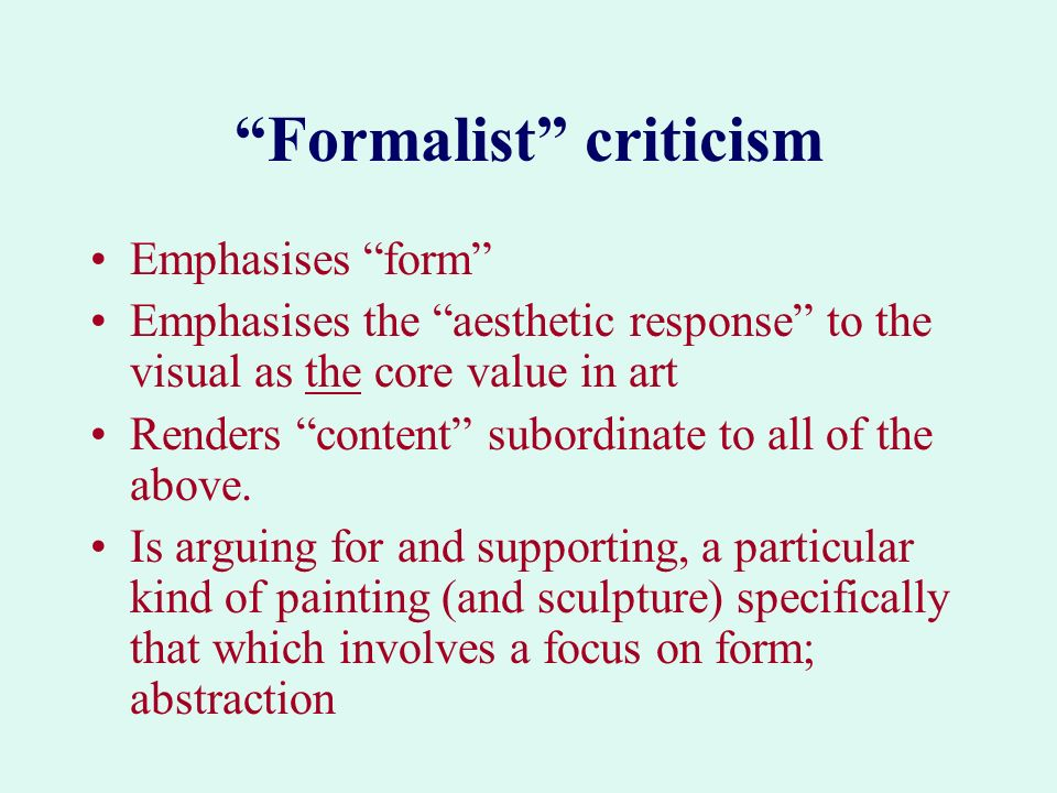 Formalist criticism Emphasises form Emphasises the aesthetic response to the visual as the core value in art Renders content subordinate to all of the