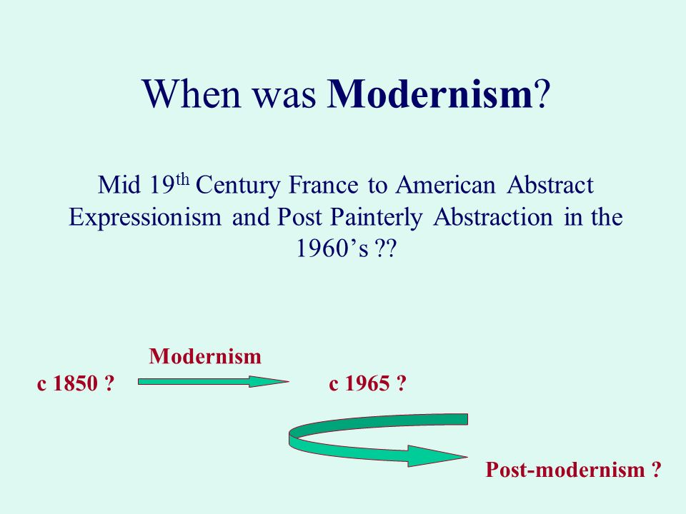 When was Modernism? Mid 19 th Century France to American Abstract Expressionism and Post Painterly Abstraction in the 1960s ?? c 1850 ? c 1965 ? Post-