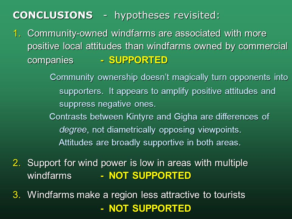 CONCLUSIONS - hypotheses revisited: 1.Community-owned windfarms are associated with more positive local attitudes than windfarms owned by commercial companies- SUPPORTED Community ownership doesnt magically turn opponents into Community ownership doesnt magically turn opponents into supporters.