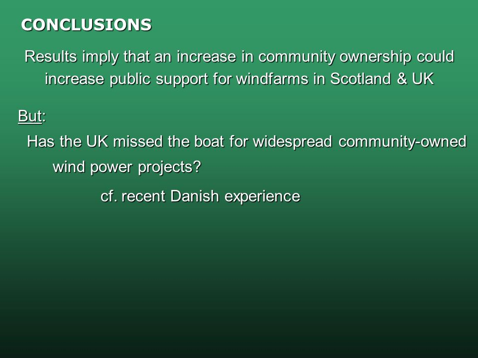 CONCLUSIONS Results imply that an increase in community ownership could increase public support for windfarms in Scotland & UK But: But: Has the UK missed the boat for widespread community-owned Has the UK missed the boat for widespread community-owned wind power projects.
