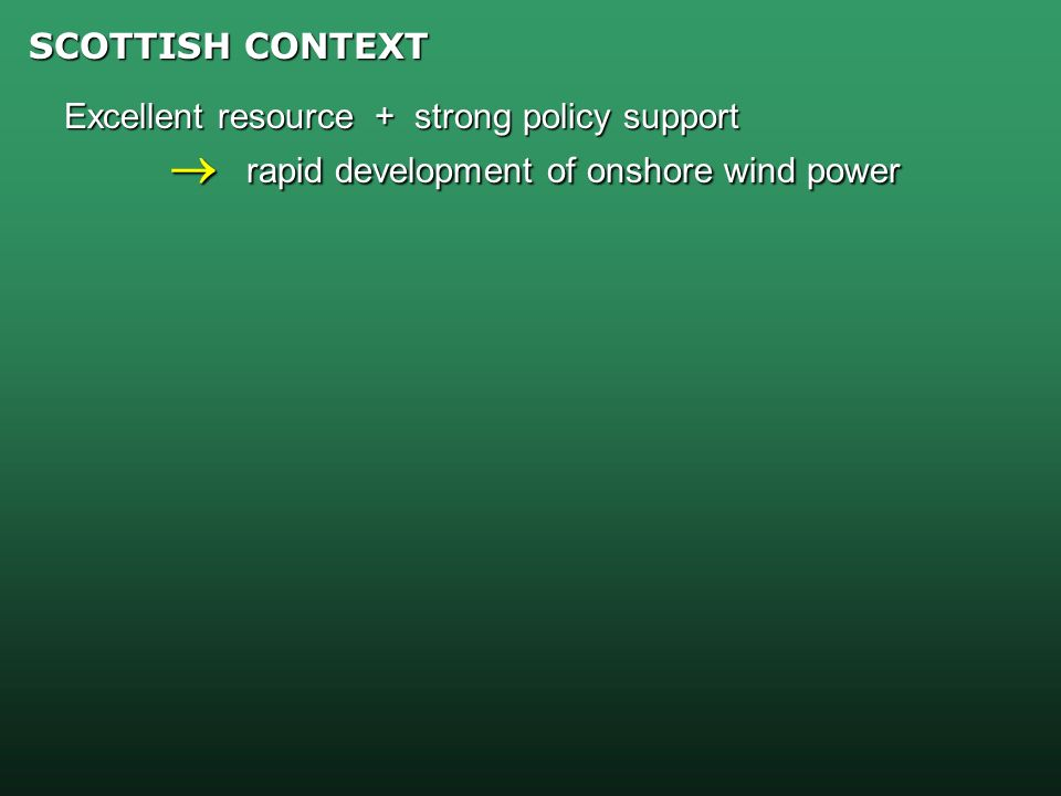 SCOTTISH CONTEXT Excellent resource + strong policy support rapid development of onshore wind power rapid development of onshore wind power