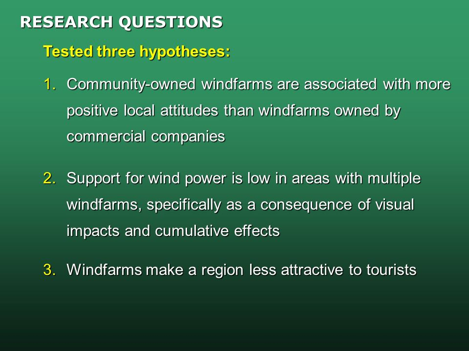 RESEARCH QUESTIONS Tested three hypotheses: 1.Community-owned windfarms are associated with more positive local attitudes than windfarms owned by commercial companies 2.Support for wind power is low in areas with multiple windfarms, specifically as a consequence of visual impacts and cumulative effects 3.Windfarms make a region less attractive to tourists