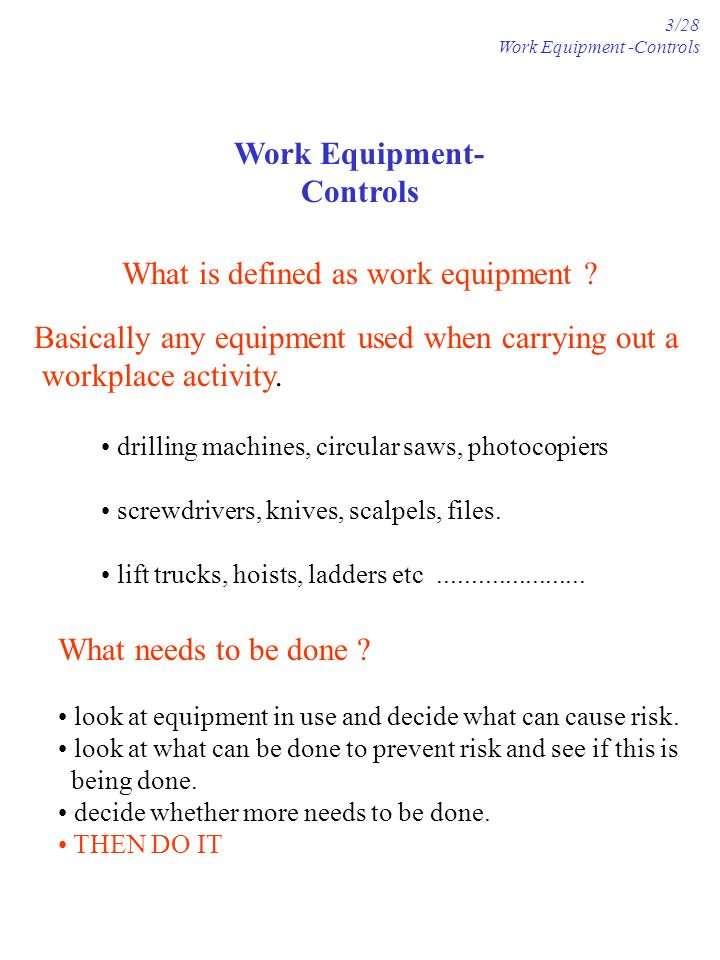 Work Equipment- Controls What is defined as work equipment ? Basically any equipment used when carrying out a workplace activity. drilling machines, c
