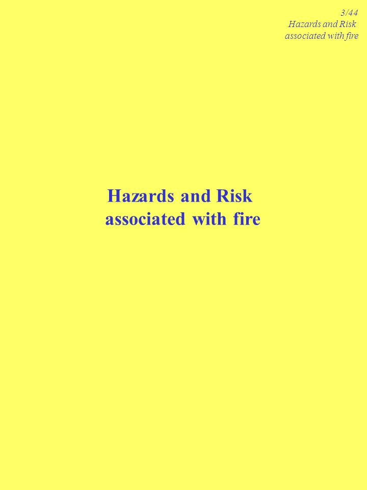 Hazards and Risk associated with fire 3/44 Hazards and Risk associated with fire