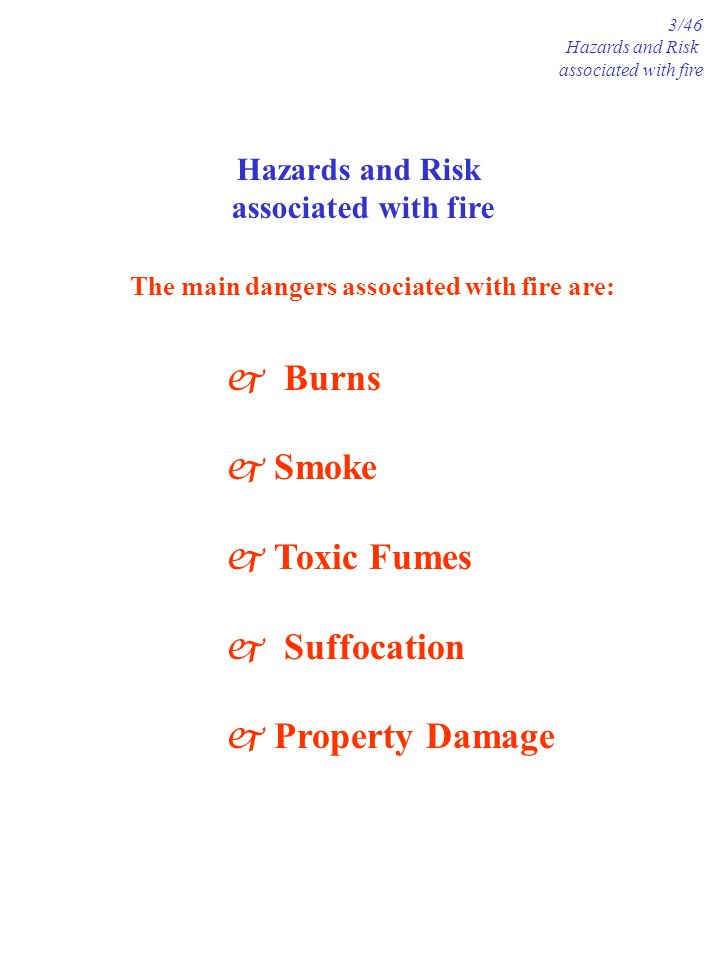 Hazards and Risk associated with fire 3/46 Hazards and Risk associated with fire j Burns j Smoke j Toxic Fumes j Suffocation j Property Damage The mai
