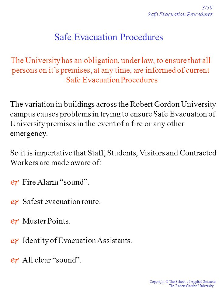 Safe Evacuation Procedures 3/50 Safe Evacuation Procedures Copyright © The School of Applied Sciences The Robert Gordon University The variation in buildings across the Robert Gordon University campus causes problems in trying to ensure Safe Evacuation of University premises in the event of a fire or any other emergency.