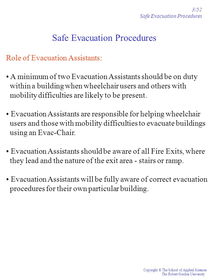 Safe Evacuation Procedures 3/52 Safe Evacuation Procedures Copyright © The School of Applied Sciences The Robert Gordon University Role of Evacuation Assistants: A minimum of two Evacuation Assistants should be on duty within a building when wheelchair users and others with mobility difficulties are likely to be present.