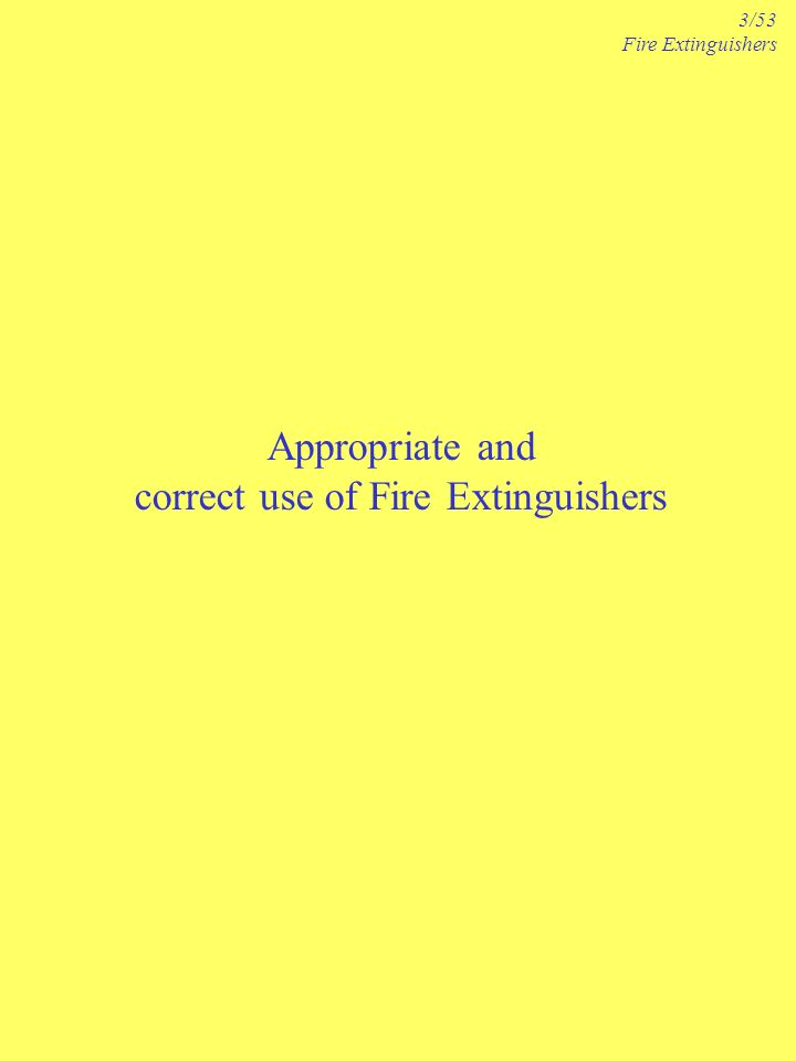 Appropriate and correct use of Fire Extinguishers 3/53 Fire Extinguishers