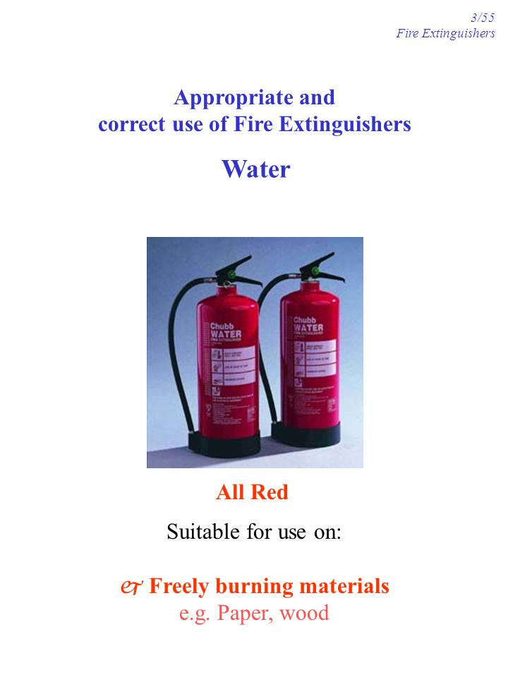 Appropriate and correct use of Fire Extinguishers 3/55 Fire Extinguishers Water All Red Suitable for use on: j Freely burning materials e.g. Paper, wo