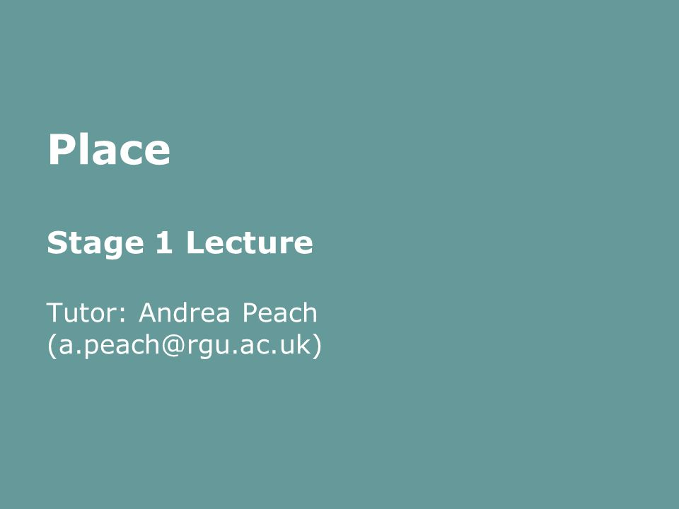 Place Stage 1 Lecture Tutor: Andrea Peach (a.peach@rgu.ac.uk)