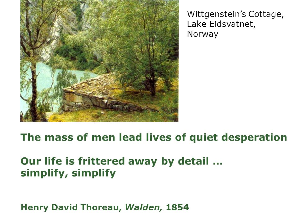 The mass of men lead lives of quiet desperation Our life is frittered away by detail … simplify, simplify Henry David Thoreau, Walden, 1854 Wittgensteins Cottage, Lake Eidsvatnet, Norway