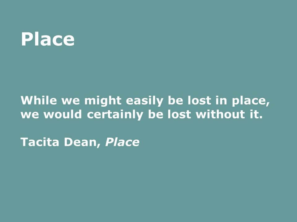 Place While we might easily be lost in place, we would certainly be lost without it. Tacita Dean, Place