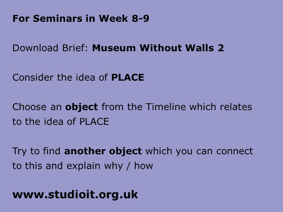 For Seminars in Week 8-9 Download Brief: Museum Without Walls 2 Consider the idea of PLACE Choose an object from the Timeline which relates to the idea of PLACE Try to find another object which you can connect to this and explain why / how
