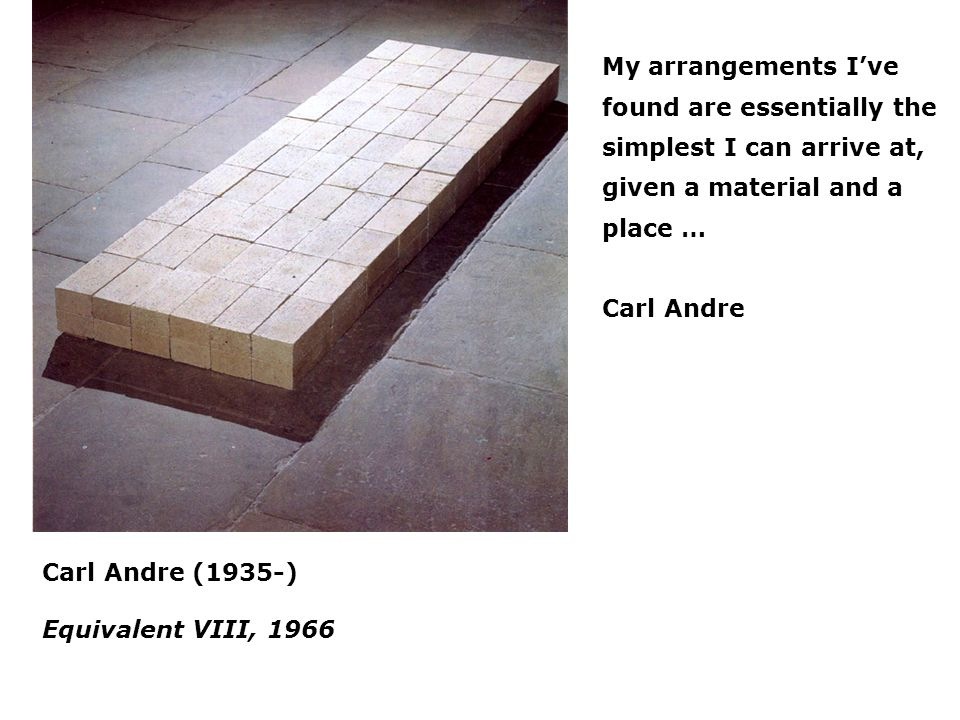 Carl Andre (1935-) Equivalent VIII, 1966 My arrangements Ive found are essentially the simplest I can arrive at, given a material and a place … Carl A