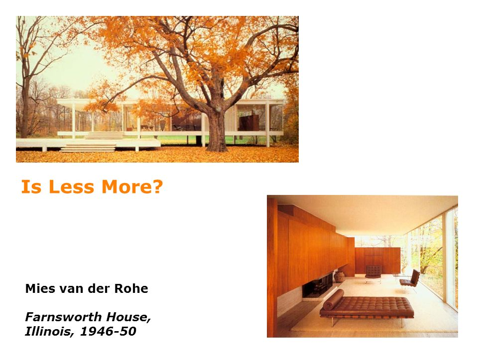 Mies van der Rohe Farnsworth House, Illinois, 1946-50 Is Less More?