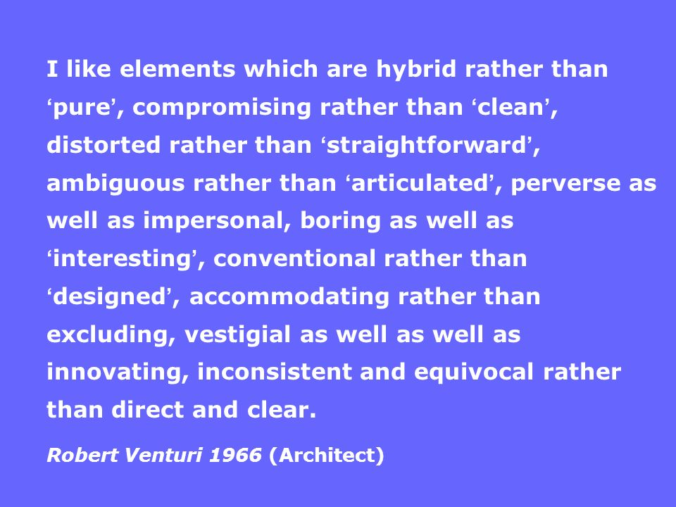 I like elements which are hybrid rather than pure, compromising rather than clean, distorted rather than straightforward, ambiguous rather than articu