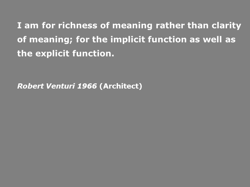 I am for richness of meaning rather than clarity of meaning; for the implicit function as well as the explicit function. Robert Venturi 1966 (Architec
