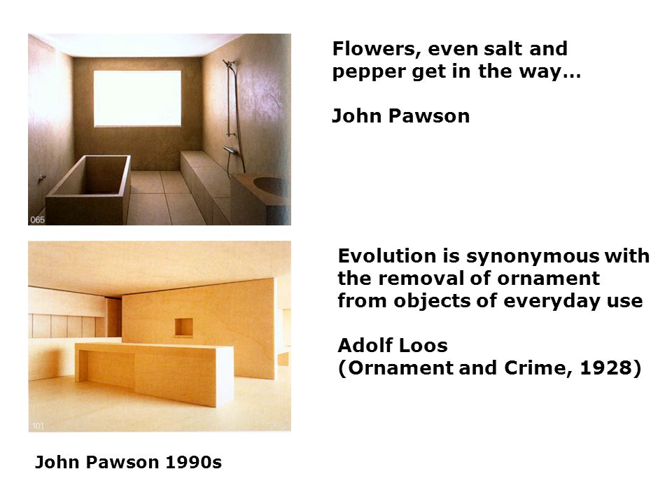 John Pawson 1990s Flowers, even salt and pepper get in the way… John Pawson Evolution is synonymous with the removal of ornament from objects of everyday use Adolf Loos (Ornament and Crime, 1928)