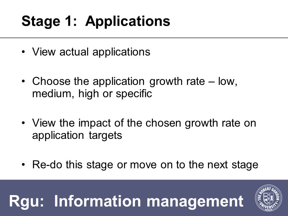 Rgu: Information management Stage 2 : Conversion Rates Calculate conversion rate based on actual applications and intake View target applications and intake based on conversion and growth rates Accept this or input a custom conversion rate Re-do this stage or move on to the next stage