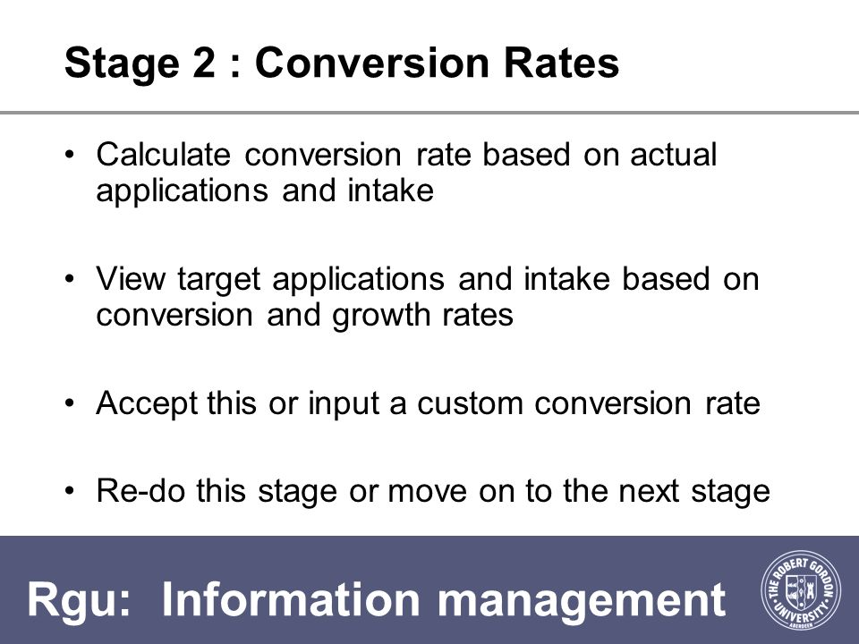 Rgu: Information management Stage 3: Retention Rates View actual retention rates Calculate average retention rate Accept this or input a custom retention rate View Target student population based on applicant growth, conversion and retention rates selected.