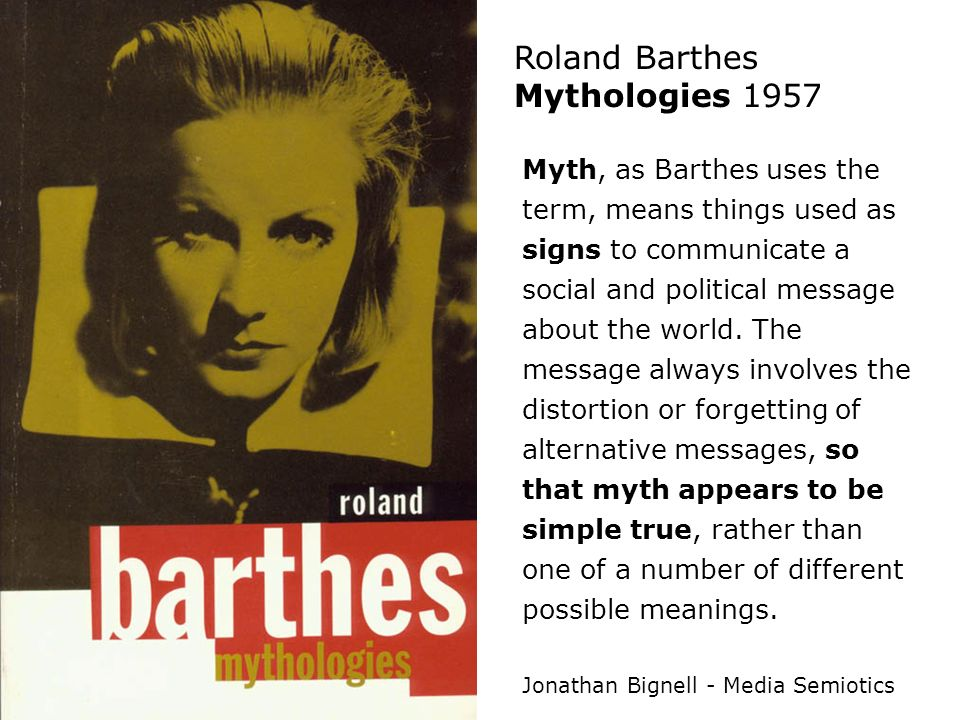 Roland Barthes Mythologies 1957 Myth, as Barthes uses the term, means things used as signs to communicate a social and political message about the wor