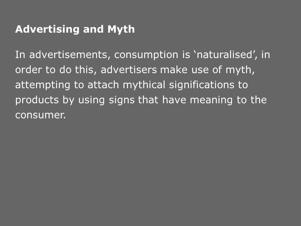 Advertising and Myth In advertisements, consumption is naturalised, in order to do this, advertisers make use of myth, attempting to attach mythical s