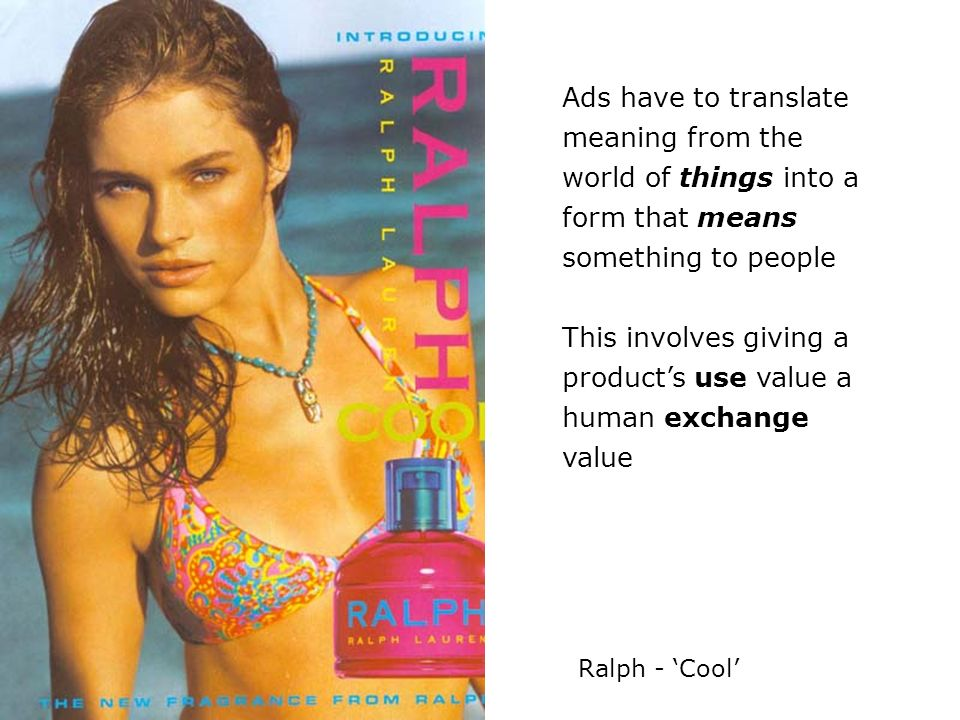 Ads have to translate meaning from the world of things into a form that means something to people This involves giving a products use value a human ex