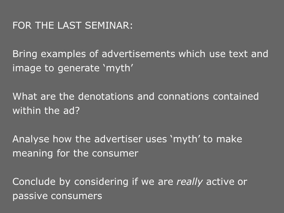 FOR THE LAST SEMINAR: Bring examples of advertisements which use text and image to generate myth What are the denotations and connations contained wit