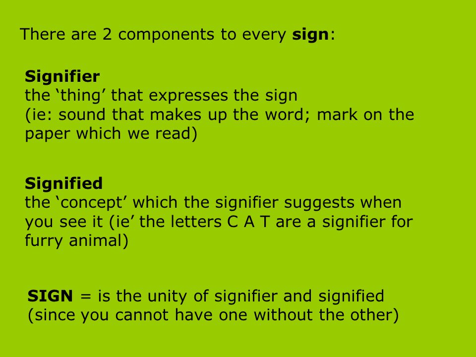 There are 2 components to every sign: Signifier the thing that expresses the sign (ie: sound that makes up the word; mark on the paper which we read)