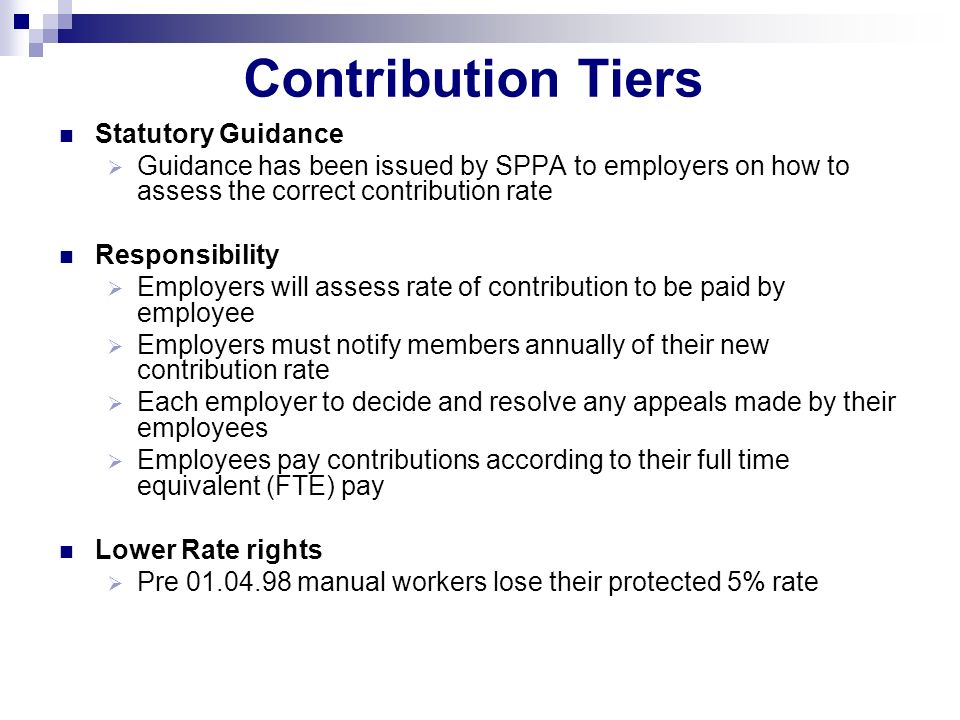 Contribution Tiers Statutory Guidance Guidance has been issued by SPPA to employers on how to assess the correct contribution rate Responsibility Employers will assess rate of contribution to be paid by employee Employers must notify members annually of their new contribution rate Each employer to decide and resolve any appeals made by their employees Employees pay contributions according to their full time equivalent (FTE) pay Lower Rate rights Pre 01.04.98 manual workers lose their protected 5% rate