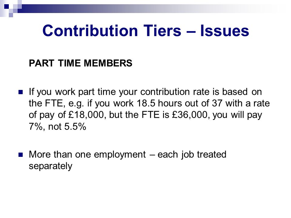 Contribution Tiers – Issues PART TIME MEMBERS If you work part time your contribution rate is based on the FTE, e.g.