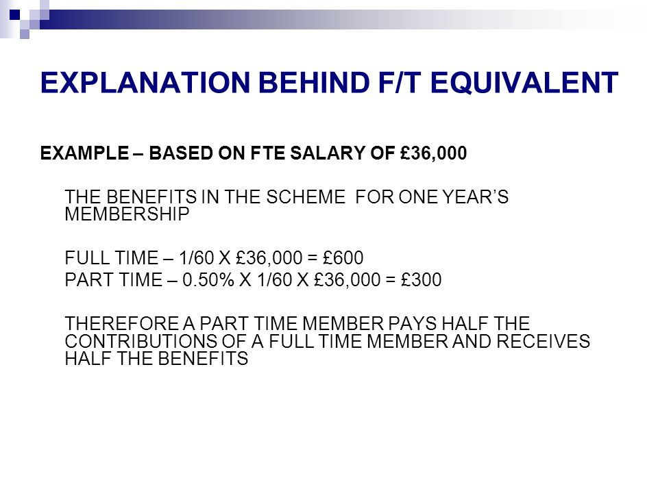 EXPLANATION BEHIND F/T EQUIVALENT EXAMPLE – BASED ON FTE SALARY OF £36,000 THE BENEFITS IN THE SCHEME FOR ONE YEARS MEMBERSHIP FULL TIME – 1/60 X £36,000 = £600 PART TIME – 0.50% X 1/60 X £36,000 = £300 THEREFORE A PART TIME MEMBER PAYS HALF THE CONTRIBUTIONS OF A FULL TIME MEMBER AND RECEIVES HALF THE BENEFITS