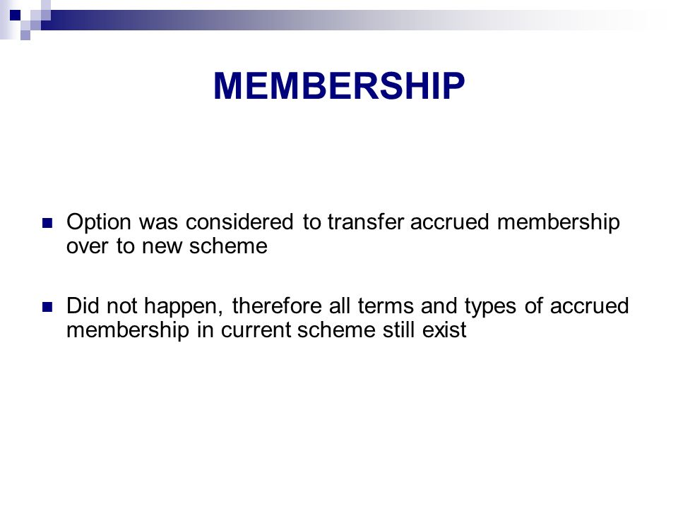 MEMBERSHIP Option was considered to transfer accrued membership over to new scheme Did not happen, therefore all terms and types of accrued membership in current scheme still exist