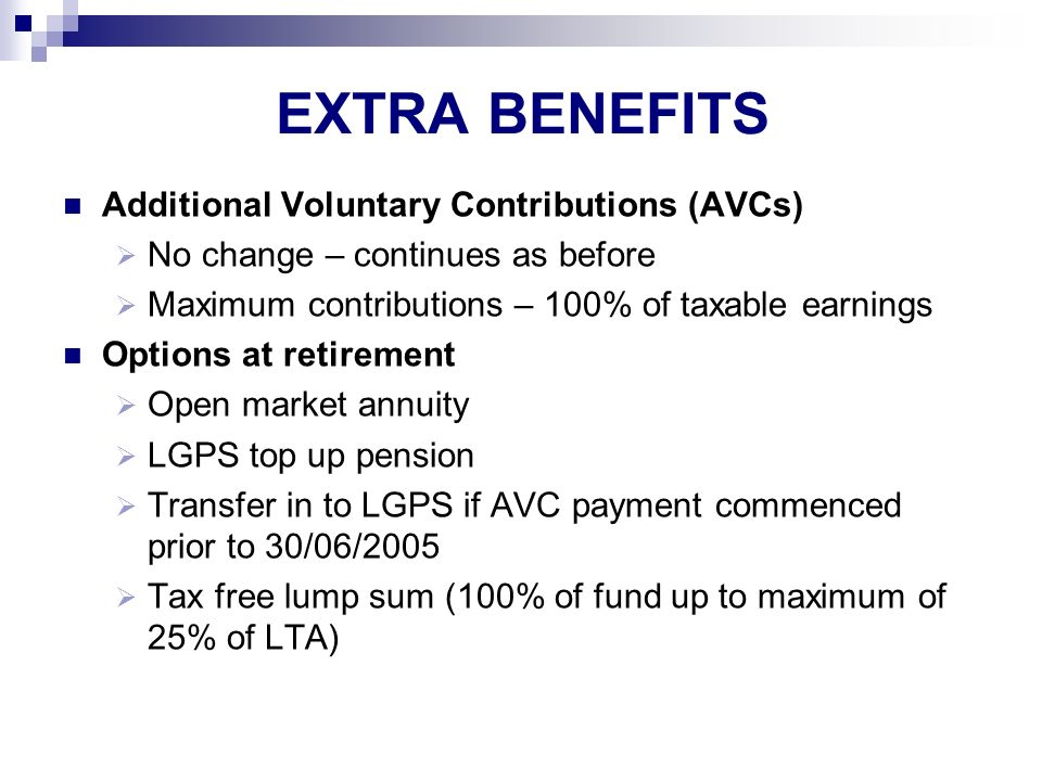 EXTRA BENEFITS Additional Voluntary Contributions (AVCs) No change – continues as before Maximum contributions – 100% of taxable earnings Options at retirement Open market annuity LGPS top up pension Transfer in to LGPS if AVC payment commenced prior to 30/06/2005 Tax free lump sum (100% of fund up to maximum of 25% of LTA)