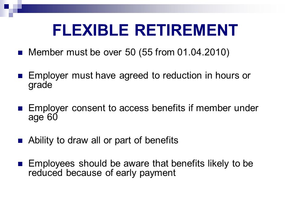 FLEXIBLE RETIREMENT Member must be over 50 (55 from 01.04.2010) Employer must have agreed to reduction in hours or grade Employer consent to access benefits if member under age 60 Ability to draw all or part of benefits Employees should be aware that benefits likely to be reduced because of early payment