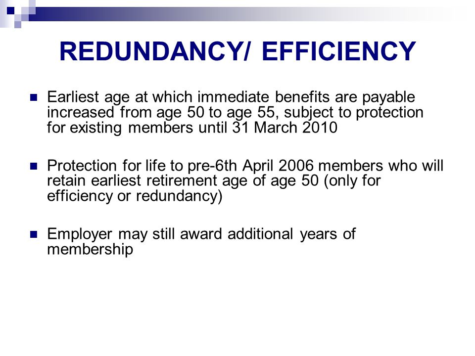 REDUNDANCY/ EFFICIENCY Earliest age at which immediate benefits are payable increased from age 50 to age 55, subject to protection for existing members until 31 March 2010 Protection for life to pre-6th April 2006 members who will retain earliest retirement age of age 50 (only for efficiency or redundancy) Employer may still award additional years of membership