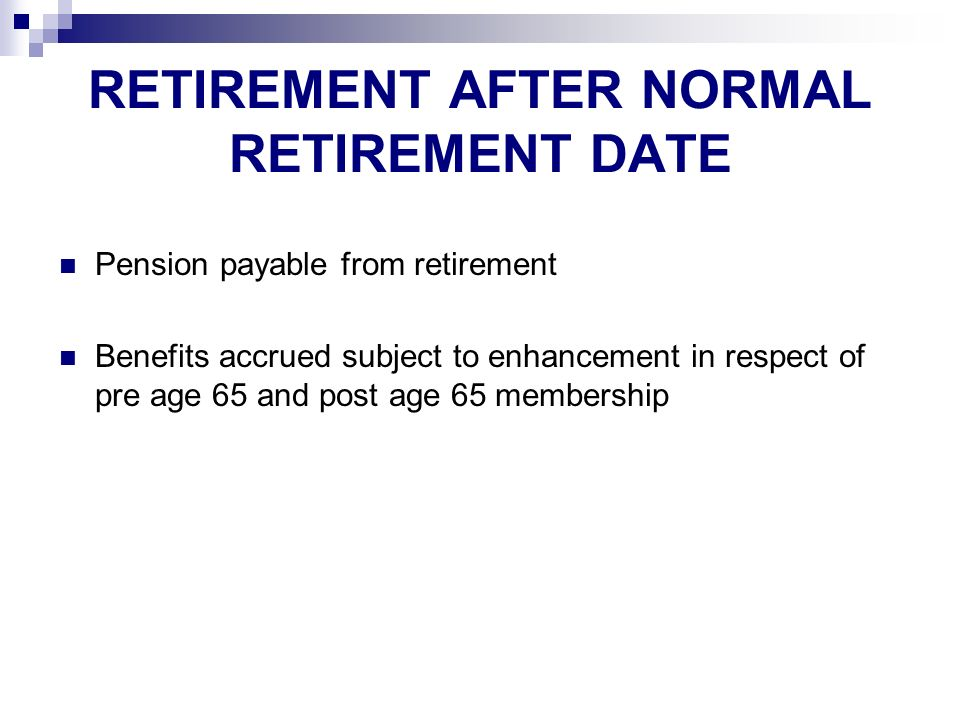 RETIREMENT AFTER NORMAL RETIREMENT DATE Pension payable from retirement Benefits accrued subject to enhancement in respect of pre age 65 and post age 65 membership