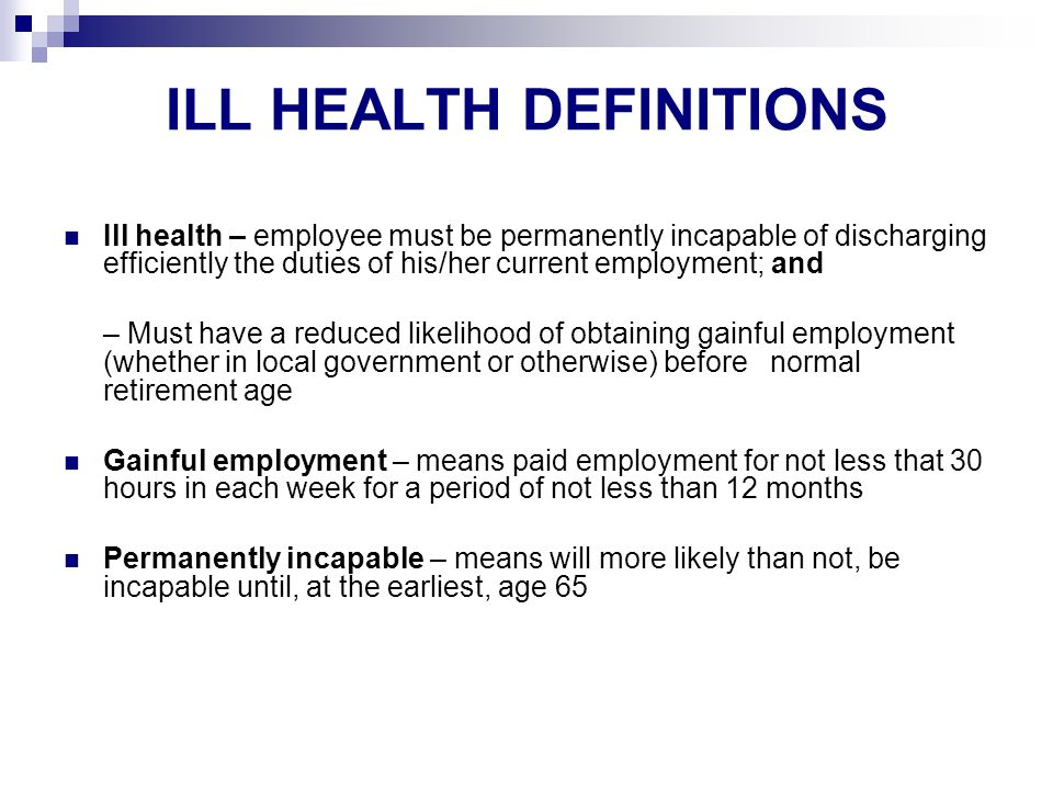 ILL HEALTH DEFINITIONS Ill health – employee must be permanently incapable of discharging efficiently the duties of his/her current employment; and – Must have a reduced likelihood of obtaining gainful employment (whether in local government or otherwise) before normal retirement age Gainful employment – means paid employment for not less that 30 hours in each week for a period of not less than 12 months Permanently incapable – means will more likely than not, be incapable until, at the earliest, age 65