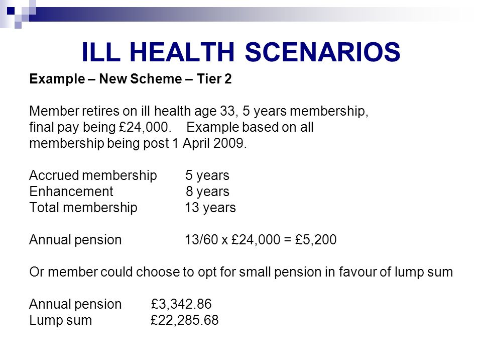 ILL HEALTH SCENARIOS Example – New Scheme – Tier 2 Member retires on ill health age 33, 5 years membership, final pay being £24,000.