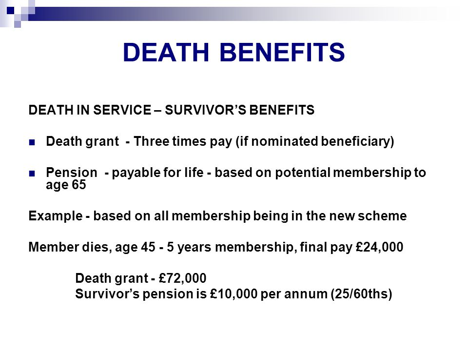 DEATH BENEFITS DEATH IN SERVICE – SURVIVORS BENEFITS Death grant - Three times pay (if nominated beneficiary) Pension - payable for life - based on potential membership to age 65 Example - based on all membership being in the new scheme Member dies, age 45 - 5 years membership, final pay £24,000 Death grant - £72,000 Survivors pension is £10,000 per annum (25/60ths)