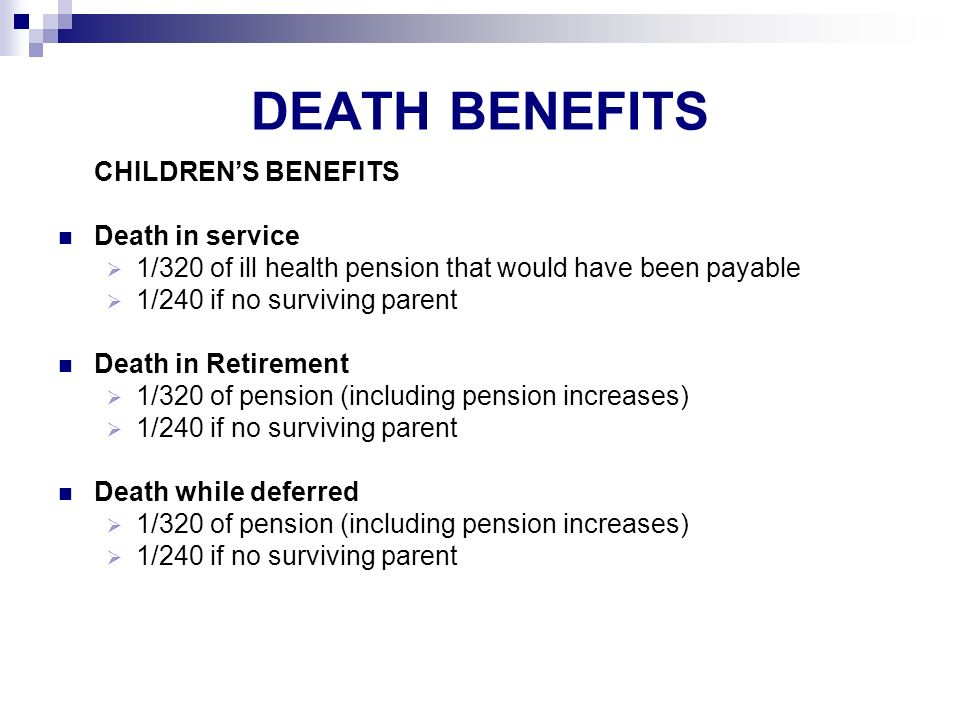 DEATH BENEFITS CHILDRENS BENEFITS Death in service 1/320 of ill health pension that would have been payable 1/240 if no surviving parent Death in Retirement 1/320 of pension (including pension increases) 1/240 if no surviving parent Death while deferred 1/320 of pension (including pension increases) 1/240 if no surviving parent