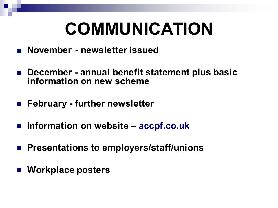 COMMUNICATION November - newsletter issued December - annual benefit statement plus basic information on new scheme February - further newsletter Information on website – accpf.co.uk Presentations to employers/staff/unions Workplace posters