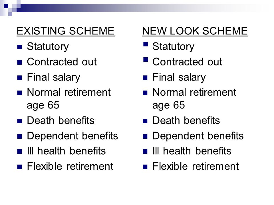 EXISTING SCHEME Statutory Contracted out Final salary Normal retirement age 65 Death benefits Dependent benefits Ill health benefits Flexible retirement NEW LOOK SCHEME Statutory Contracted out Final salary Normal retirement age 65 Death benefits Dependent benefits Ill health benefits Flexible retirement