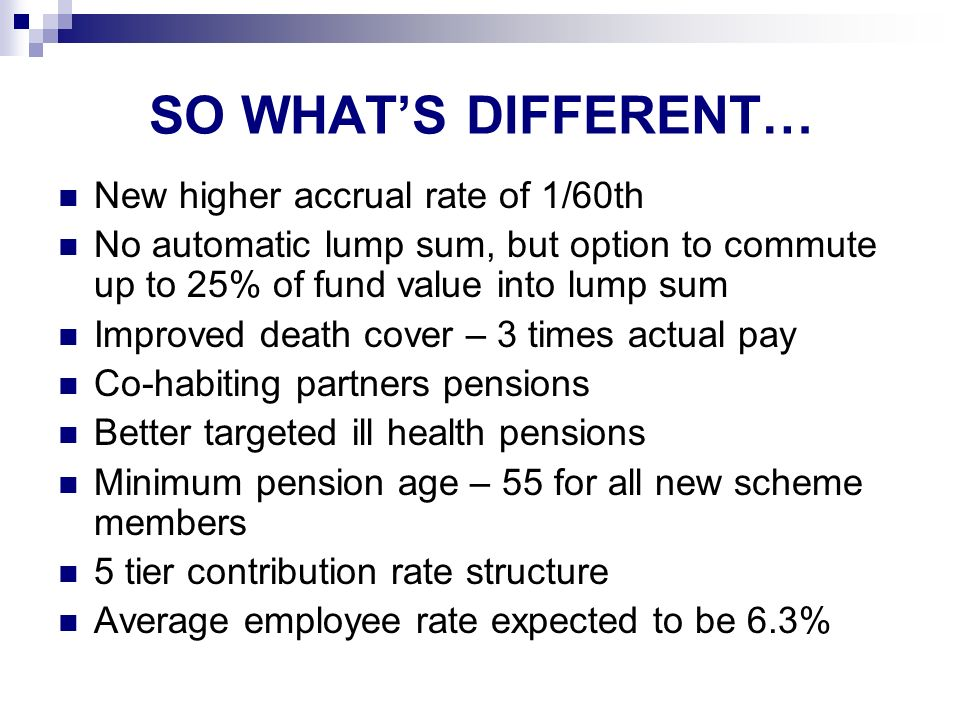 SO WHATS DIFFERENT… New higher accrual rate of 1/60th No automatic lump sum, but option to commute up to 25% of fund value into lump sum Improved death cover – 3 times actual pay Co-habiting partners pensions Better targeted ill health pensions Minimum pension age – 55 for all new scheme members 5 tier contribution rate structure Average employee rate expected to be 6.3%