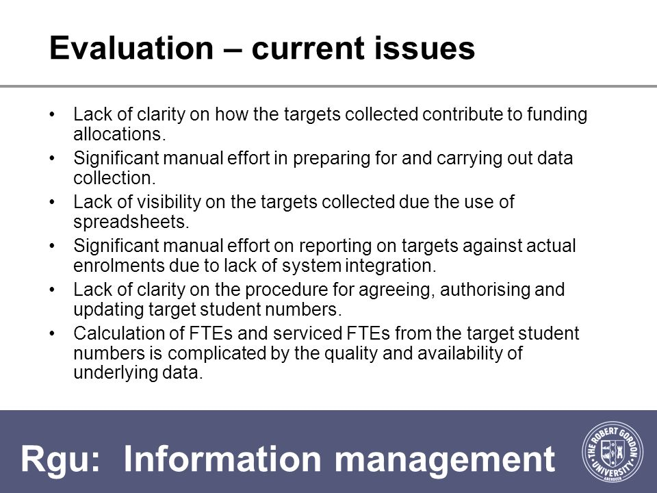 Rgu: Information management Evaluation – current issues Lack of clarity on how the targets collected contribute to funding allocations. Significant ma