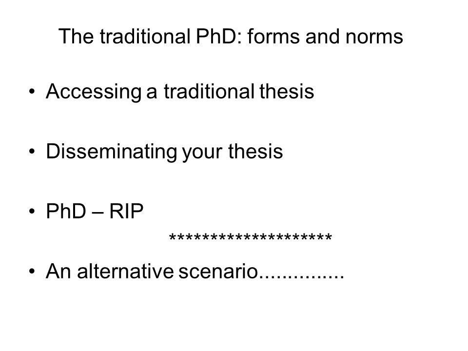 The traditional PhD: forms and norms Accessing a traditional thesis Disseminating your thesis PhD – RIP ******************** An alternative scenario..