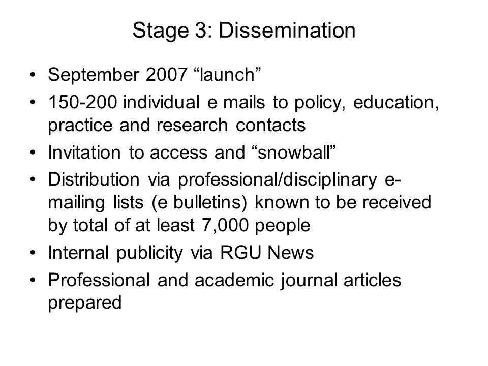 Stage 3: Dissemination September 2007 launch 150-200 individual e mails to policy, education, practice and research contacts Invitation to access and